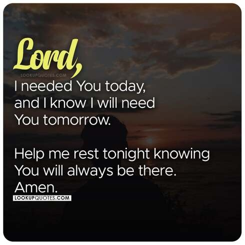 Lord, I needed you today, and I know I will need you tomorrow.