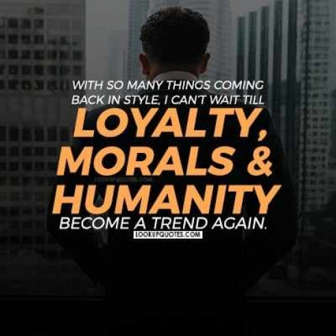 With so many things coming back in style, I can't wait till loyalty, morals, and humanity become a trend again