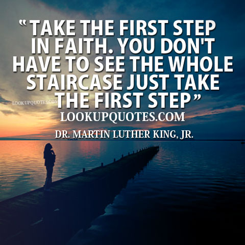 Take the first step in faith. You don't have to see the whole staircase just take the first step.
