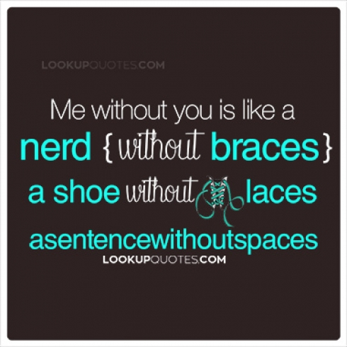 me without you is like a nerd without braces, a shoe without laces, asentencewithoutspaces