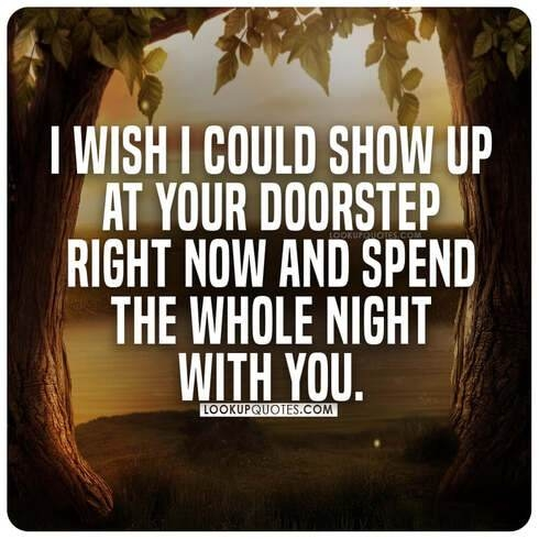I wish I could show up at your doorstep right now and spend the whole night with you.