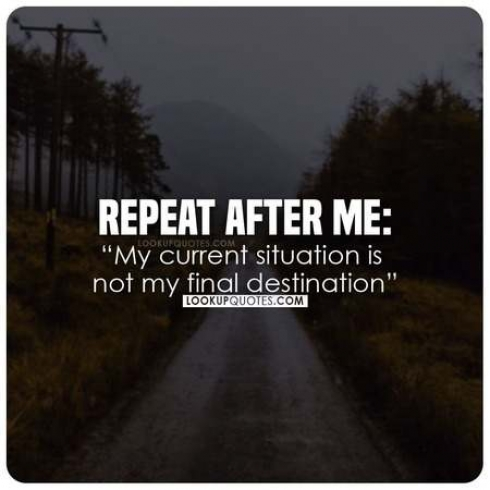 My current situation is not my final destination.