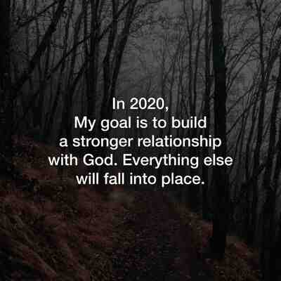 In 2020, My goal is to build a stronger relationship with God. Everything else will fall into place.