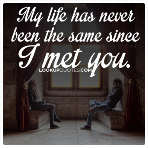 My life has never been the same since I met you quotes