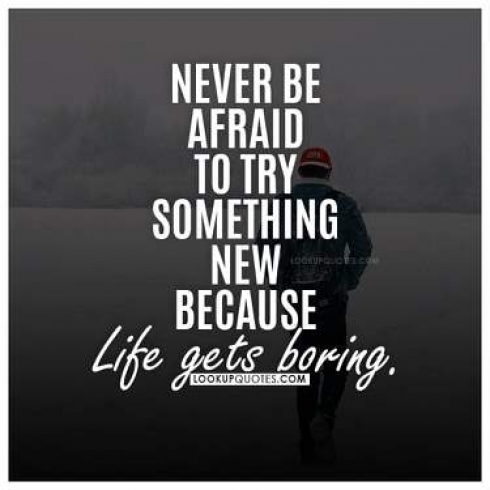 Never be afraid to try something new because life gets boring.