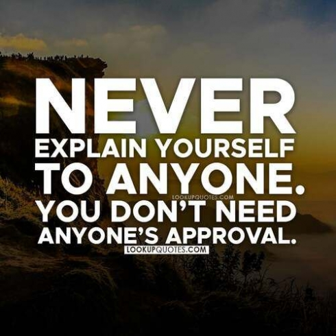 Never explain yourself to anyone. You don't need anyone's approval.