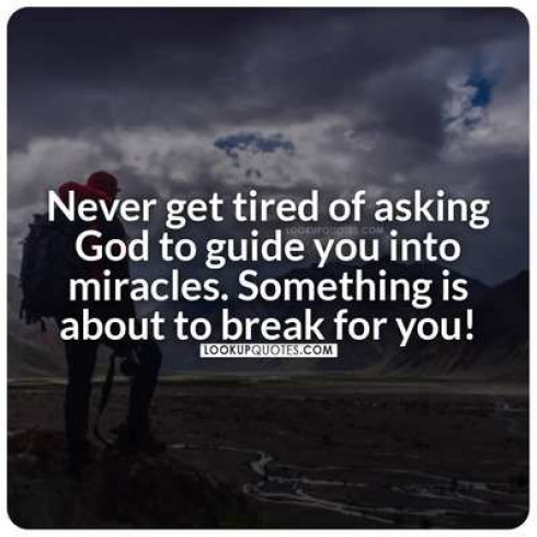 Never get tired of asking God to guide you into miracles. Something is about to break for you!