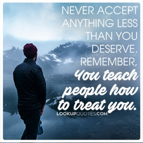 Never accept anything less than you deserve.