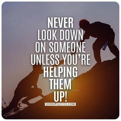 Never look down on someone unless you're helping them up!
