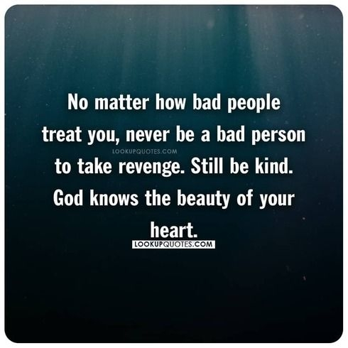 No matter how bad people treat you, never be a bad person to take revenge.