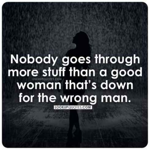 Nobody goes through more stuff than a good woman that's down for the wrong man.