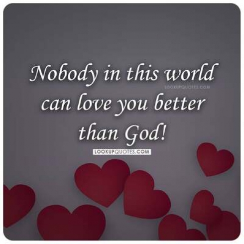 Nobody in this world can love you better than God!