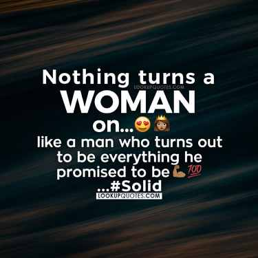 Nothing turns a woman on more than a man who turns out to be everything that he promised he would be.