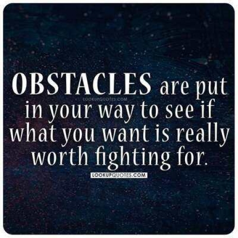 Obstacles are put in your way to see if what you want is really worth fighting for.