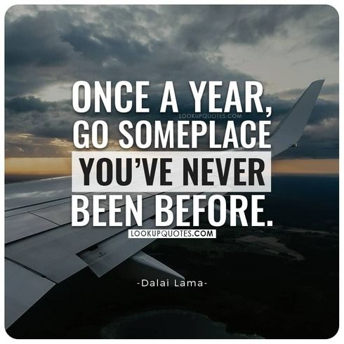 Once in a year, go someplace you have never been before