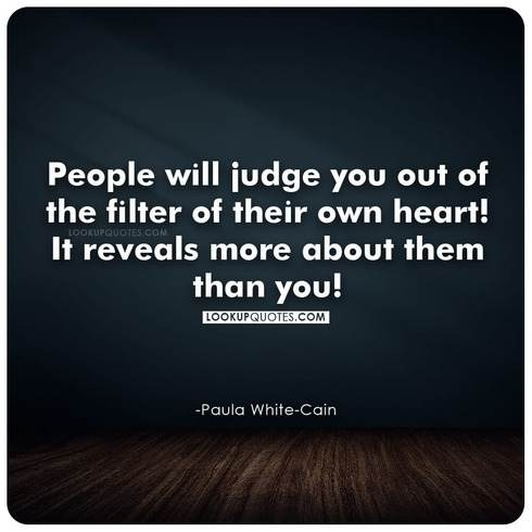 People will judge you out of the filter of their own heart