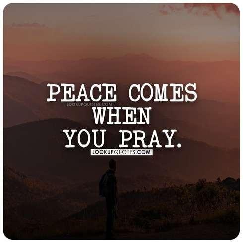 Peace comes when you pray.