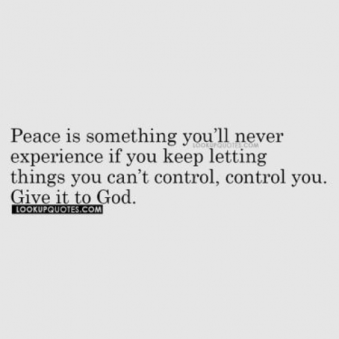 Peace is something you'll never experience if you keep letting things you can't control, control you.