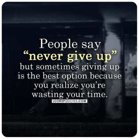 People say never give up but sometimes giving up is the best option because you realize you're wasting your time
