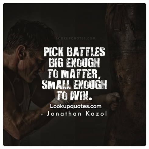 Pick battles big enough to matter, small enough to win.