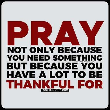 Pray not only because you need something but because you have a lot to thank God for.
