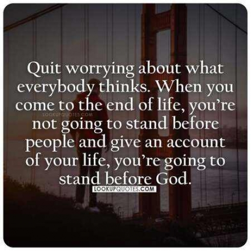 Quit worrying about what everybody thinks. When you come to the end