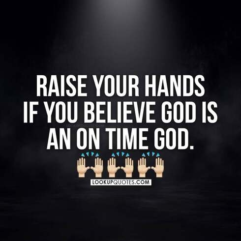 Raise your hands if you believe God is an on time God.