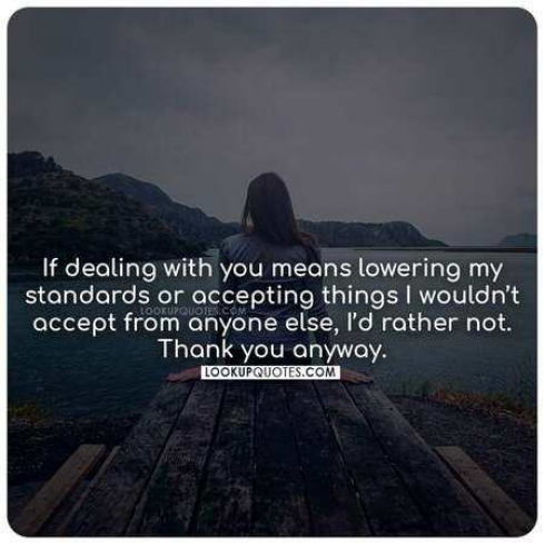 If dealing with you means lowering my standards or accepting things