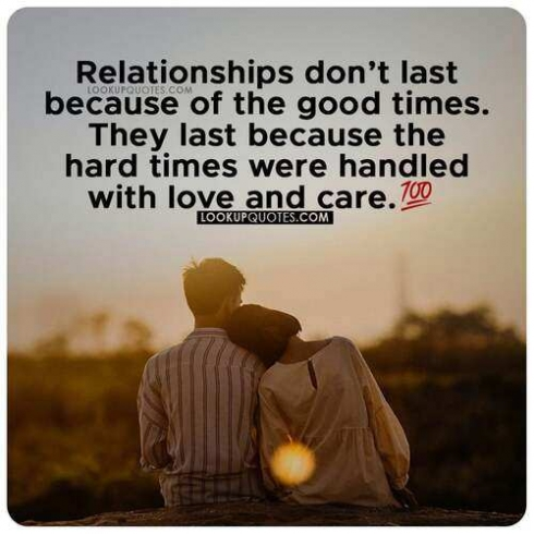 Relationships don't last because of the good times. They last because the hard times were handled with love and care.