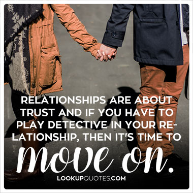 Relationships are about trust and if you have to play detective in your relationship