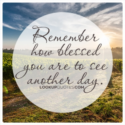 Remember how blessed you are to see another day quotes