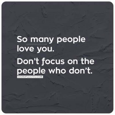 So many people love you. Don't focus on the people who don't.