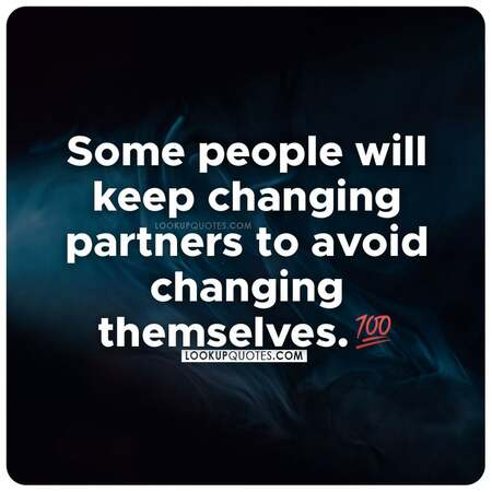 Some people keep changing partners to avoid changing themselves.