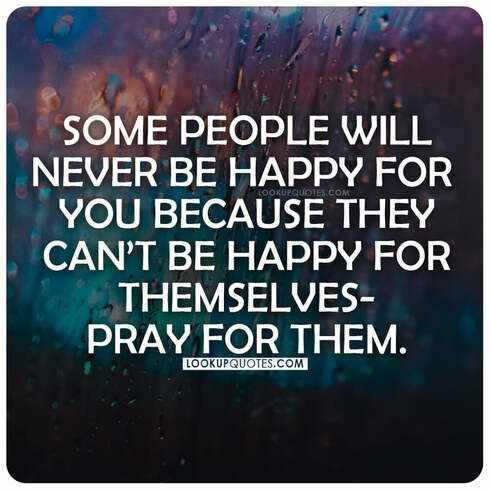 Some people will never be happy for you because they can't be happy for themselves pray for them.