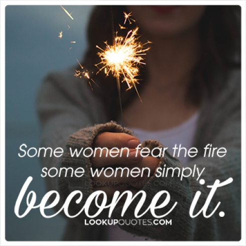 Some women fear the fire some women simply become it quotes