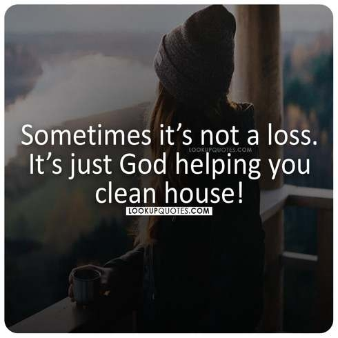 Sometimes it's not a loss. It's just God helping you clean house!