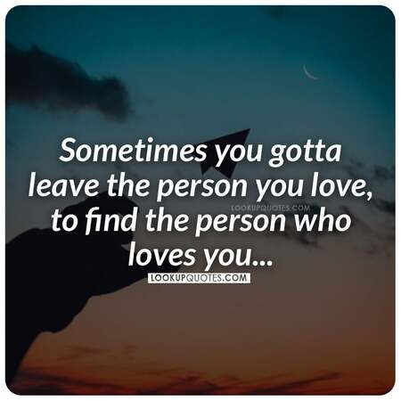 Sometimes you gotta leave the person you love, to find the person who loves you.