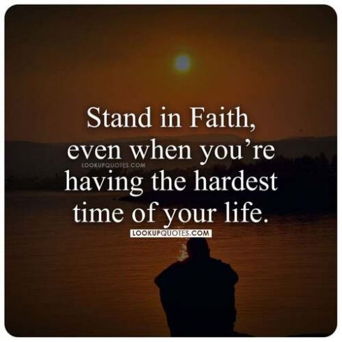 Stand in faith even when you are having the hardest time of your life.