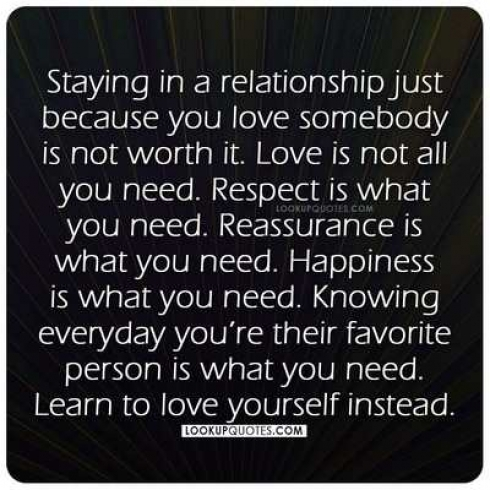 Staying in a relationship just because you love somebody is not worth it.