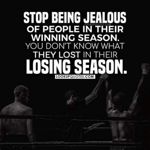 Stop being jealous of people in their winning season. You have no idea what they lost in their losing season.
