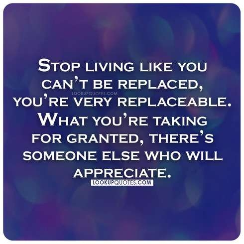 Stop living like you can't be replaced, you're very replaceable.
