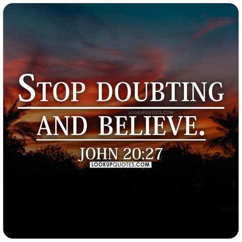Stop doubting and believe.