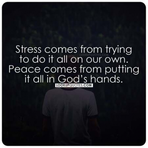 Stress comes from trying to do it all on our own. Peace comes from putting it all in God's hands.