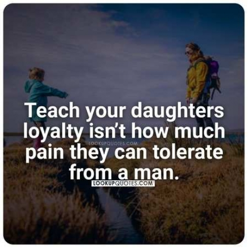 Teach your daughters loyalty isn't how much pain they can tolerate from a man.