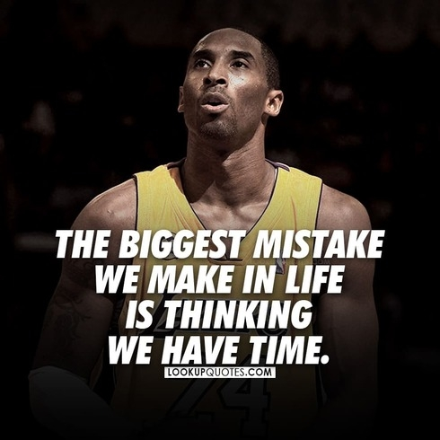The biggest mistake we make in life is thinking we have time.