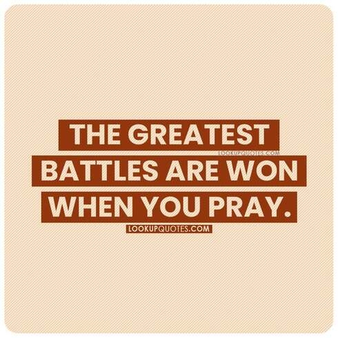 The greatest battles are won when you pray.