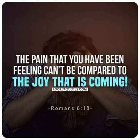 The pain that you have been feeling can't be compared to the joy that is coming!