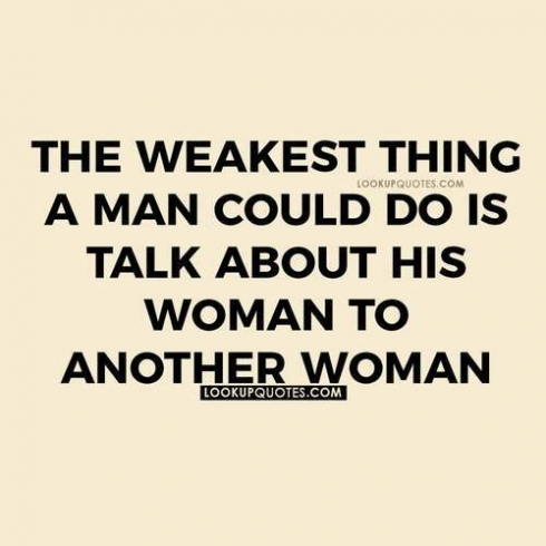 The weakest thing a man can do is talk about his woman to another woman.
