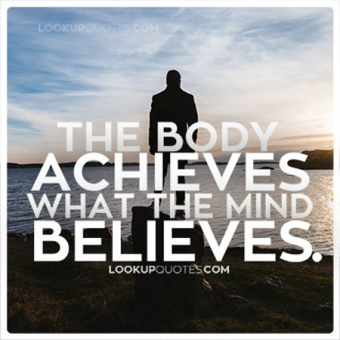 The body achieves what the mind believes.