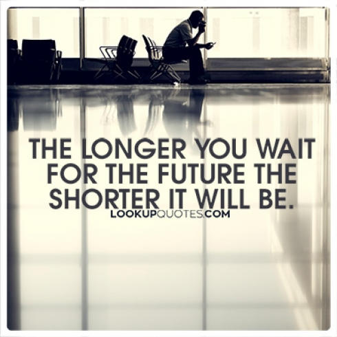 The longer you wait for the future the shorter it will be.